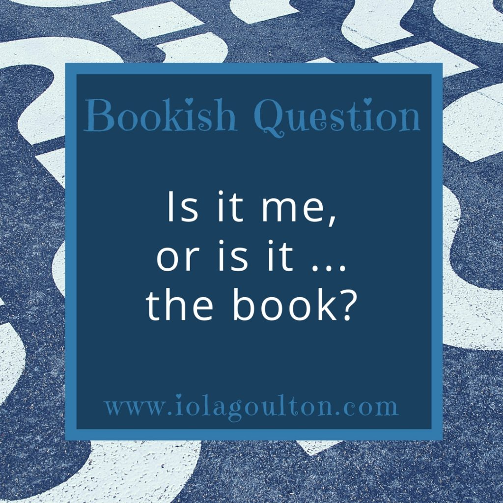 Bookish Question: Is it me, or is it the book?