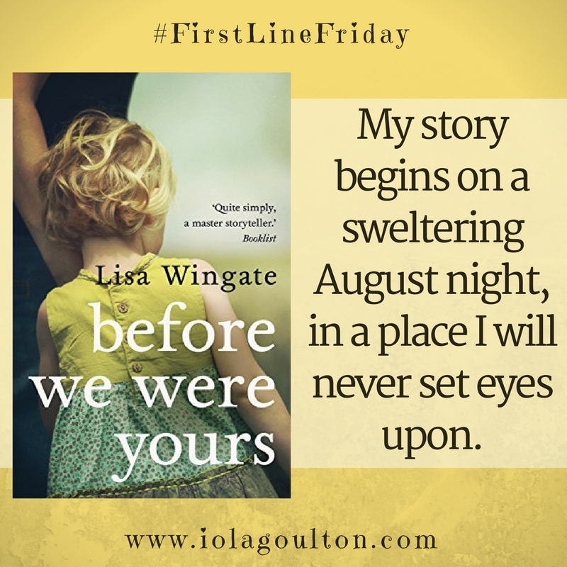 First Line from Before We Were Yours by Lisa Wingate: My story begins on a sweltering August night, in a place I will never set eyes upon.