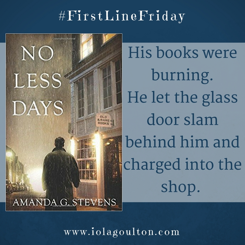 First line from No Less Days by Amanda G Stevens: His books were burning.  He let the glass door slam behind him and charged into the shop.