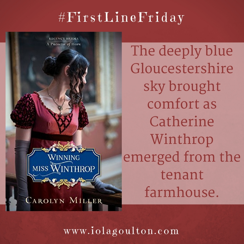 First line from Winning Miss Winthrop by Carolyn Miller: The deeply blue Gloucestershire sky brought comfort as Catherine Winthrop emerged from the tenant farmhouse.