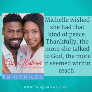 Quote from Grace Restored by Toni Shiloh: Michelle wished she had that kind of peace. Thankfully, the more she talked to God, the more it seemed within reach.