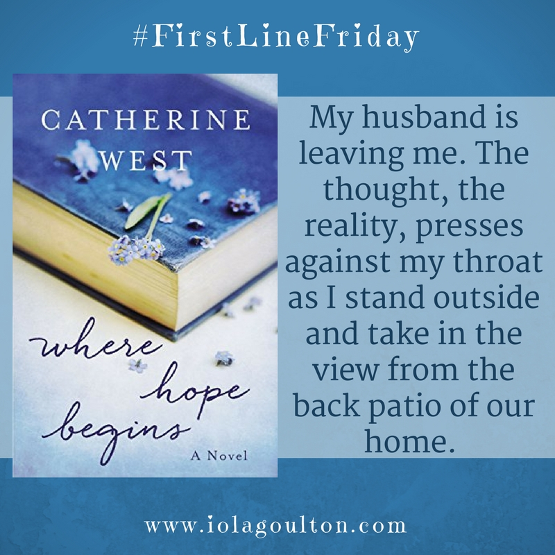 First Line from Where Hope Begins by Catherine West: My husband is leaving me. The thought, the reality, presses against my throat as I stand outside and take in the view from the back patio of our home.