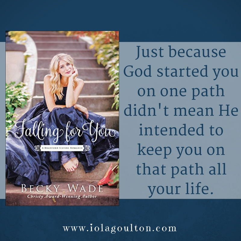Quote from Falling for You by Becky Wade: Just because God started you on one path didn't mean He intended to keep you on that path all your life.