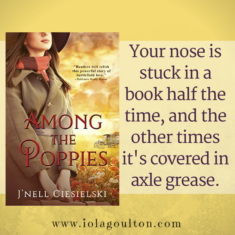 Quote from Among the Poppies: Your nose is stuck in a book half the time, and the other times it's covered in axle grease.