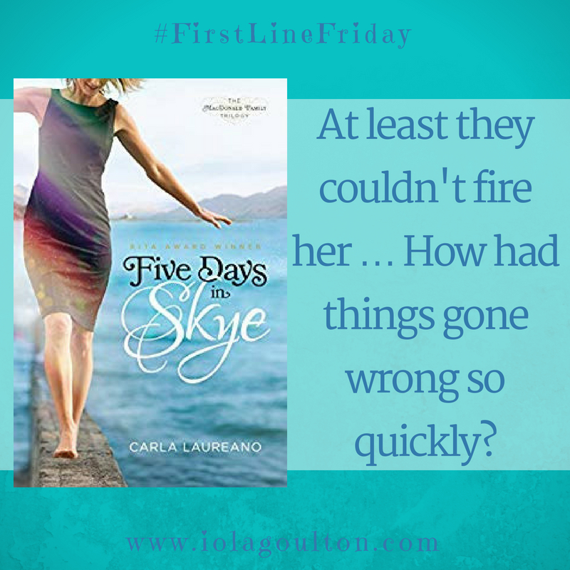 First line from Five Days in Skye by Carla Laureno: At least they couldn't fire her.