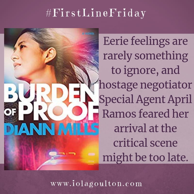 First Line from Burden of Proof by DiAnn Mills: Eerie feelings are rarely something to ignore, and hostage negotiator Special Agent April Ramos feared her arrival at the critical scene might be too late.