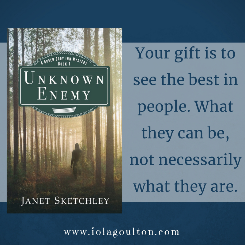 Quote from Unknown Enemy by Janet Sketchley: Your gift is to see the best in people. What they can be, not necessarily what they are.
