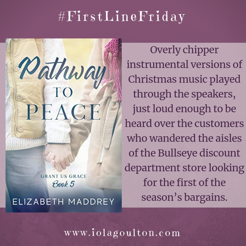 First line from Pathway to Peace by Elizabeth Maddrey: Overly chipper instrumental versions of Christmas music played through the speakers, just loud enough to be heard over the customers who wandered the aisles of the Bullseye discount department store looking for the first of the season's bargains.