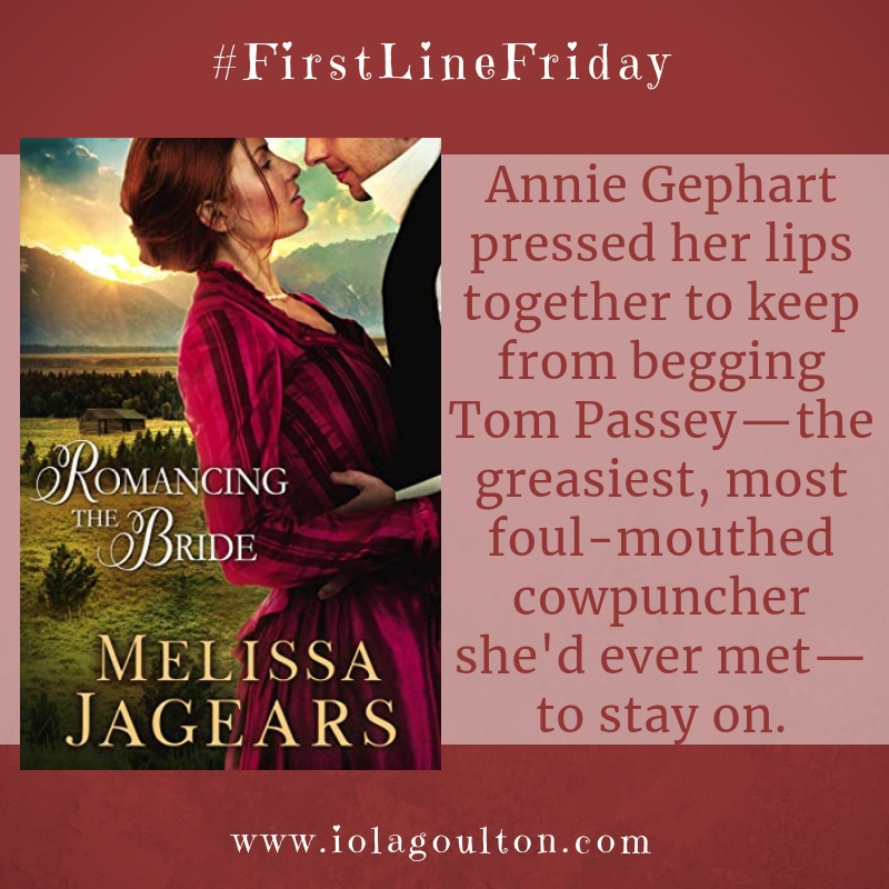 First line from Romancing the Bride by Melissa Jagears: Annie Gephart pressed her lips together to keep from begging Tom Passey—the greasiest, most foul-mouthed cowpuncher she'd ever met—to stay on.