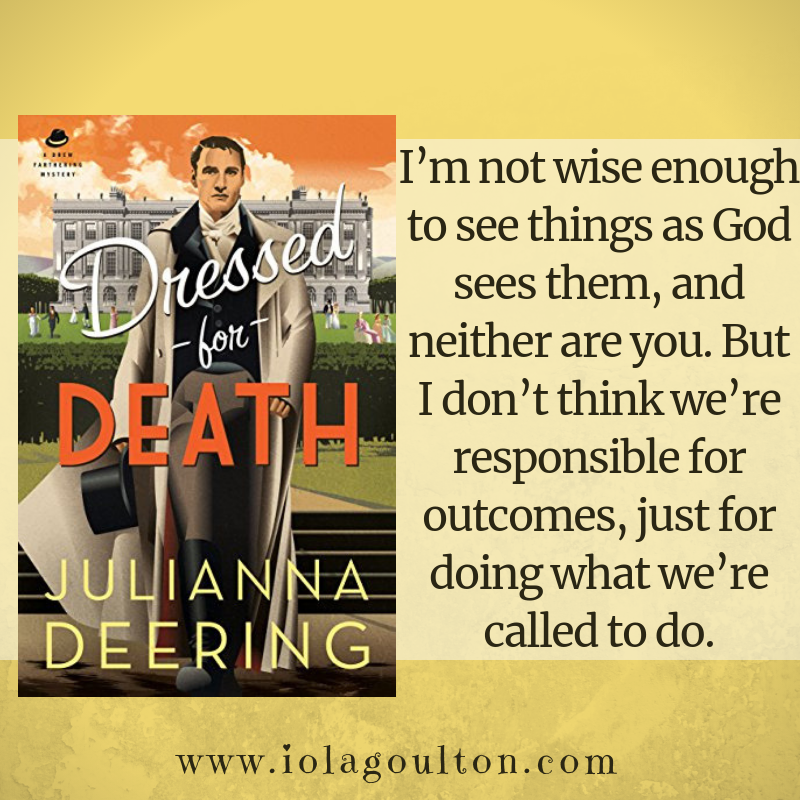 Quote from Dressed for Death: I'm not wise enough to see things as God sees them, and neither are you. But I don't think we're responsible for outcomes, just for doing what we're called to do.