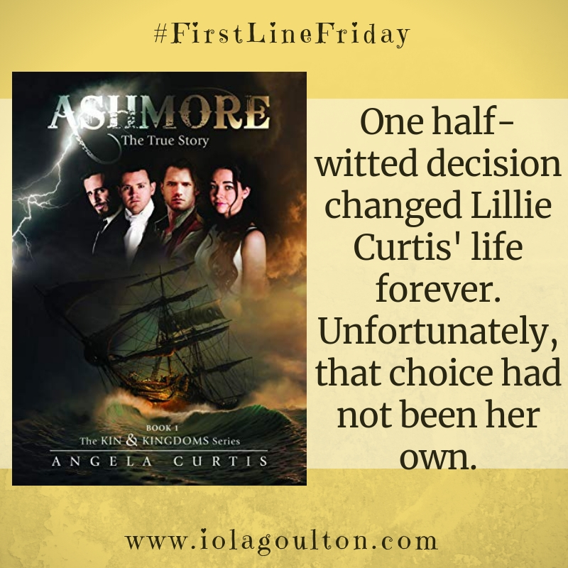 First line from Ashmore by Angela Curtis: One half-witted decision changed Lillie Curtis' life forever. Unfortunately, that choice had not been her own.