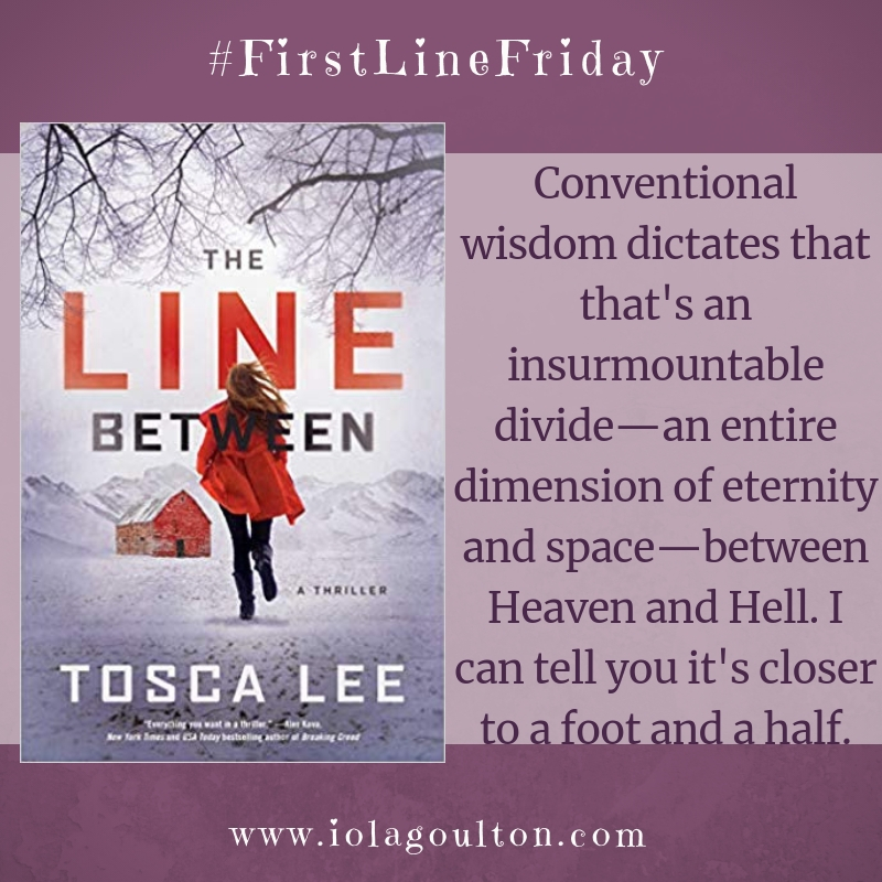 First line from The Line Between by Tosca Lee: Conventional wisdom dictates that that's an insurmountable divide—an entire dimension of eternity and space—between Heaven and Hell. I can tell you it's closer to a foot and a half.
