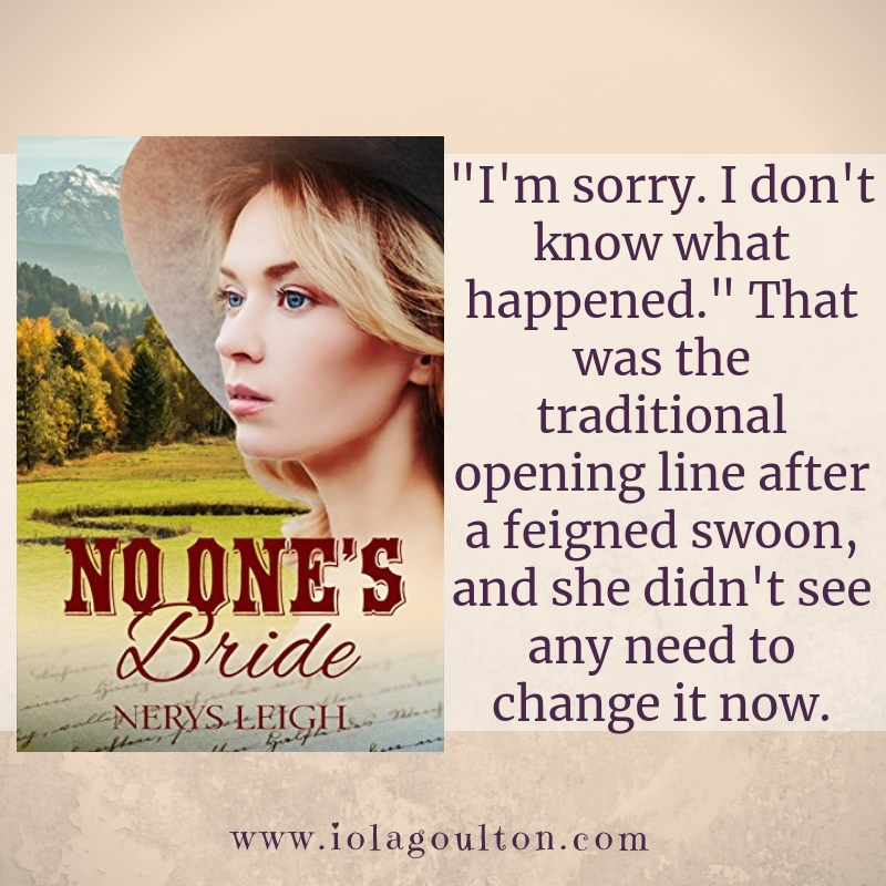 "Quote from No One's Bride: ""I'm sorry. I don't know what happened."" That was the traditional opening line after a feigned swoon, and she didn't see any need to change it now."