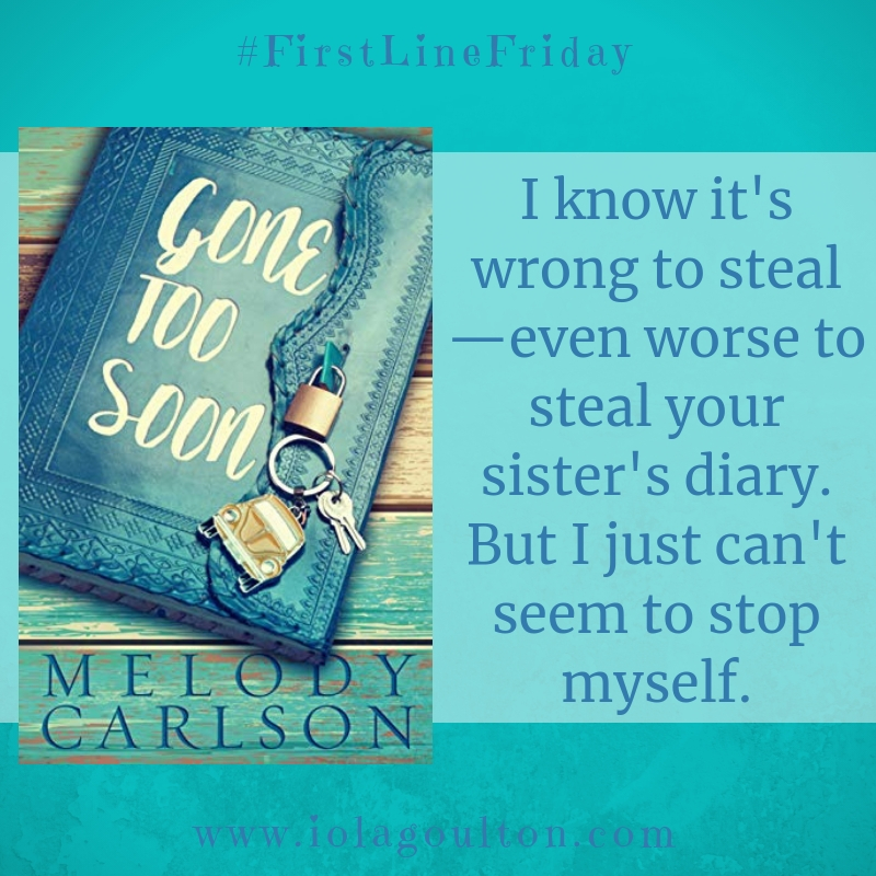 First Line from Gone too Soon by Melody Carlson: I know it's wrong to steal—even worse to steal your sister's diary. But I just can't seem to stop myself.