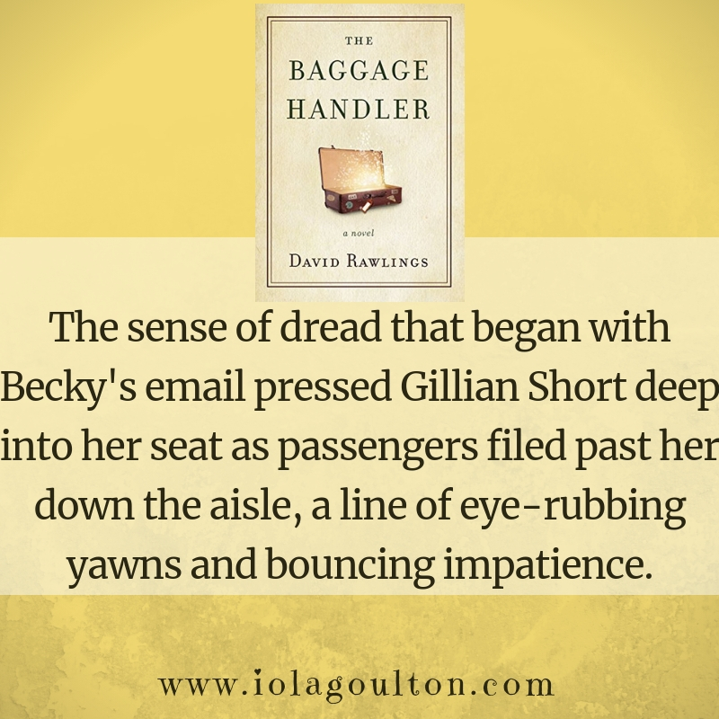 First Line from The Baggage Handler by David Rawlings: The sense of dread that began with Becky's email pressed Gillian Short deep into her seat as passengers filed past her down the aisle, a line of eye-rubbing yawns and bouncing impatience.