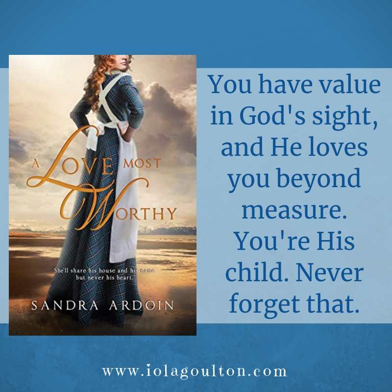 Quote from A Love Most Worthy: You have value in God's sight, and He loves you beyond measure. You're His child. Never forget that.