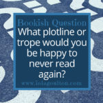What plotline or trope would you be happy to never read again?