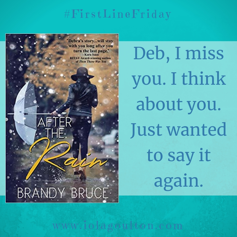 First Line from Afte the Rain by Brandy Bruce: Deb, I miss you. I think about you. Just wanted to say it again.