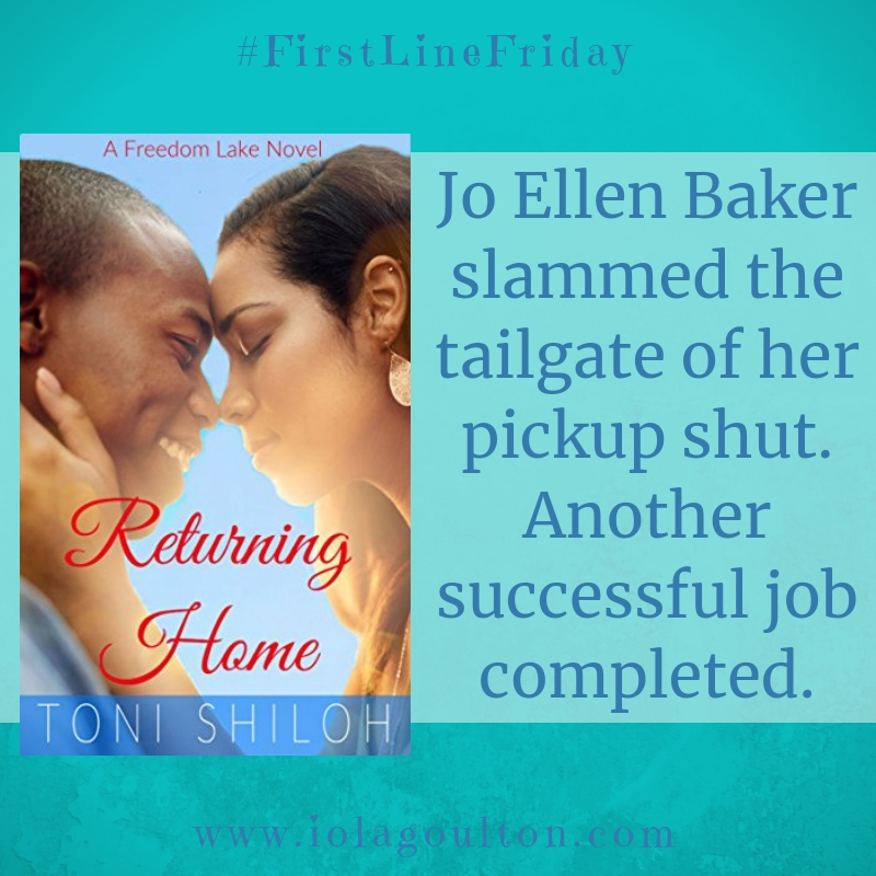 First line from Returning Home by Toni Shiloh: Jo Ellen Baker slammed the tailgate of her pickup shut. Another successful job completed.