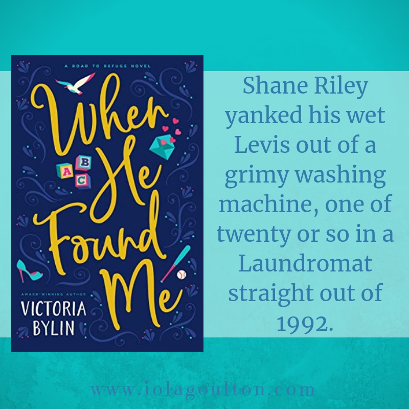 First Line from When He Found Me by Victoria Bylin: Shane Riley yanked his wet Levis out of a grimy washing machine, one of twenty or so in a Laundromat straight out of 1992.