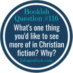 What's one thing you'd like to see more of in Christian fiction? Why?