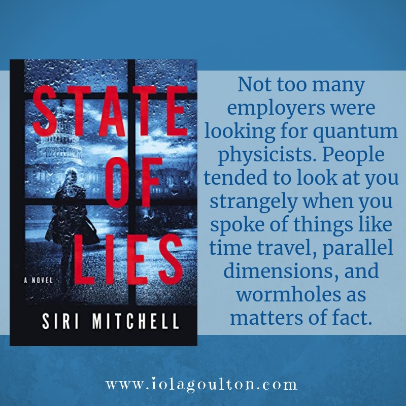 Quote from State of Lies: Not too many employers were looking for quantum physicists. People tended to look at you strangely when you spoke of things like time travel, parallel dimensions, and wormholes as matters of fact.