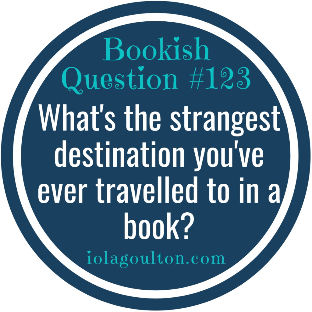 What's the strangest destination you've ever travelled to in a book?